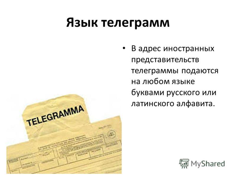 Язык телеграмм В адрес иностранных представительств телеграммы подаются на любом языке буквами русского или латинского алфавита.