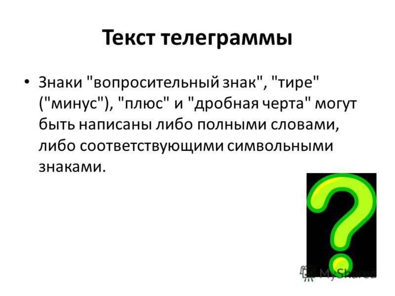 Текст телеграммы Знаки вопросительный знак, тире (минус), плюс и дробная черта могут быть написаны либо полными словами, либо соответствующими символьными знаками.