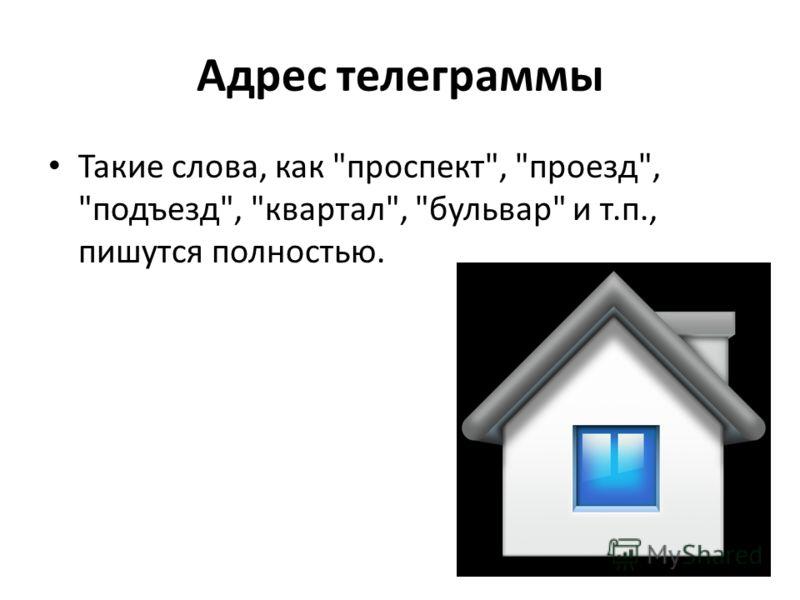 Адрес телеграммы Такие слова, как проспект, проезд, подъезд, квартал, бульвар и т.п., пишутся полностью.