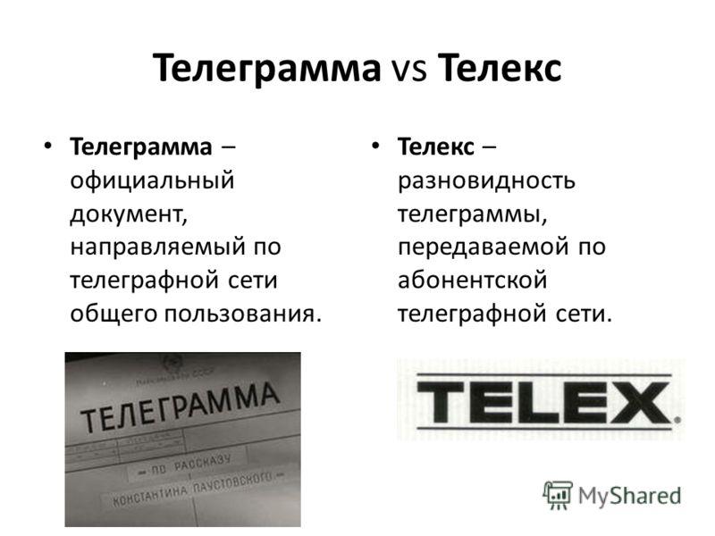 Телеграмма vs Телекс Телеграмма – официальный документ, направляемый по телеграфной сети общего пользования. Телекс – разновидность телеграммы, передаваемой по абонентской телеграфной сети.