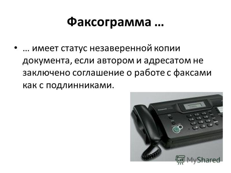 Факсограмма … … имеет статус незаверенной копии документа, если автором и адресатом не заключено соглашение о работе с факсами как с подлинниками.