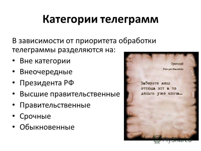 Категории телеграмм В зависимости от приоритета обработки телеграммы разделяются на: Вне категории Внеочередные Президента РФ Высшие правительственные Правительственные Срочные Обыкновенные