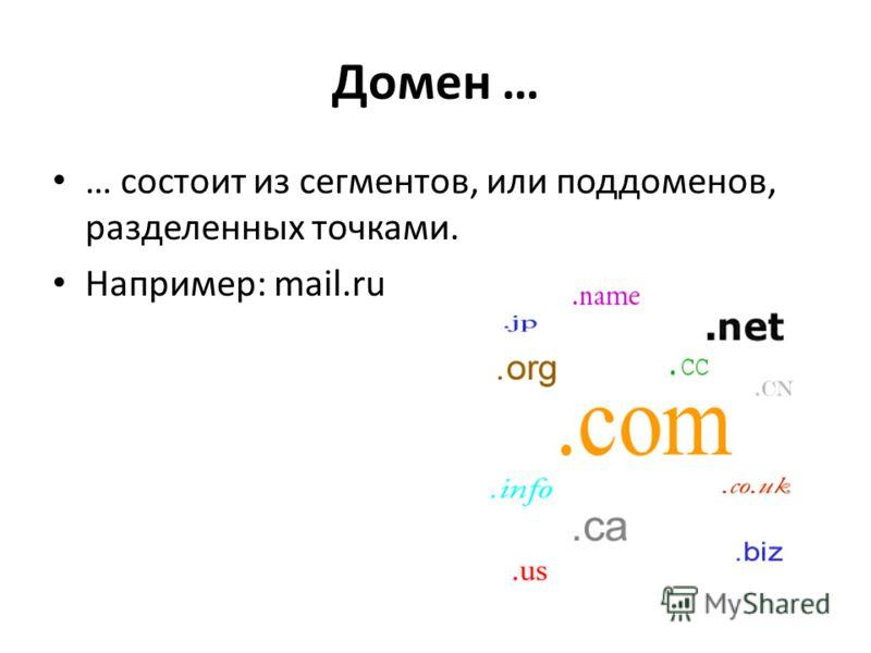 Домен … … состоит из сегментов, или поддоменов, разделенных точками. Например: mail.ru