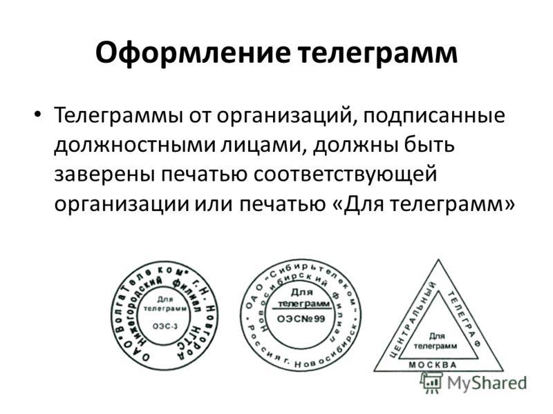 Оформление телеграмм Телеграммы от организаций, подписанные должностными лицами, должны быть заверены печатью соответствующей организации или печатью «Для телеграмм»