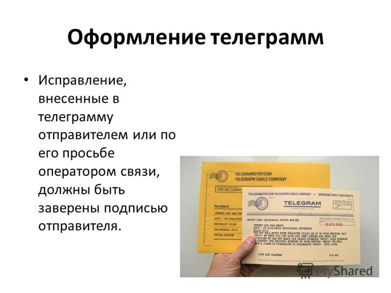 Оформление телеграмм Исправление, внесенные в телеграмму отправителем или по его просьбе оператором связи, должны быть заверены подписью отправителя.