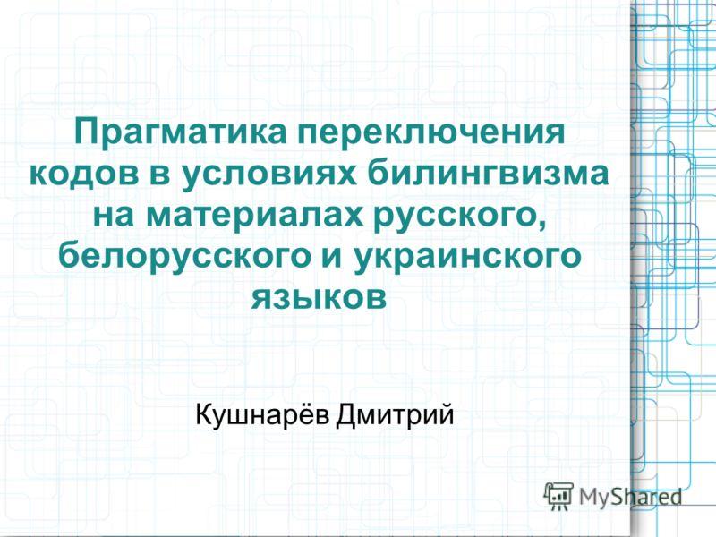 Прагматика переключения кодов в условиях билингвизма на материалах русского, белорусского и украинского языков Кушнарёв Дмитрий