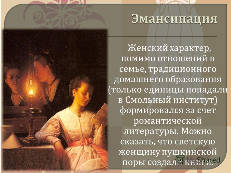 Женский характер, помимо отношений в семье, традиционного домашнего образования ( только единицы попадали в Смольный институт ) формировался за счет романтической литературы. Можно сказать, что светскую женщину пушкинской поры создали книги.