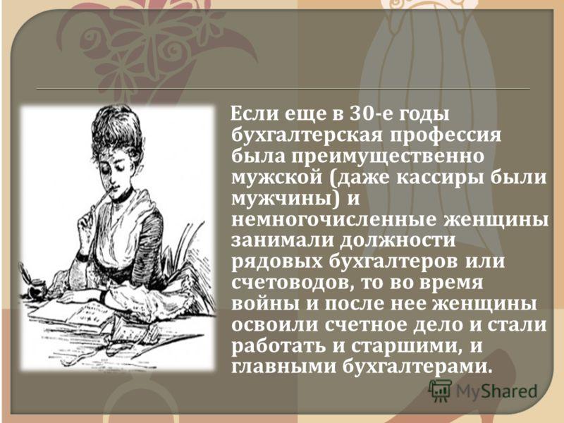 Если еще в 30- е годы бухгалтерская профессия была преимущественно мужской ( даже кассиры были мужчины ) и немногочисленные женщины занимали должности рядовых бухгалтеров или счетоводов, то во время войны и после нее женщины освоили счетное дело и ст