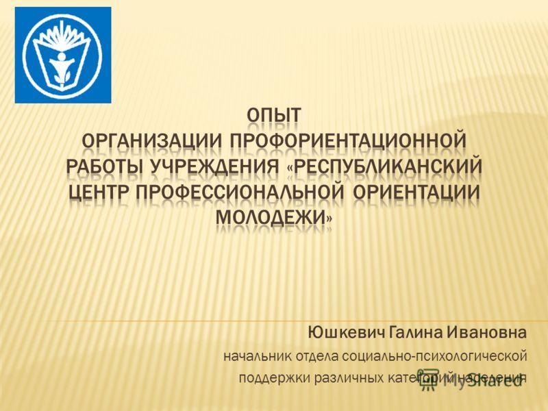 Юшкевич Галина Ивановна начальник отдела социально-психологической поддержки различных категорий населения