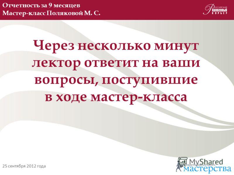 Отчетность за 9 месяцев Мастер-класс Поляковой М. С. 25 сентября 2012 года Через несколько минут лектор ответит на ваши вопросы, поступившие в ходе мастер-класса