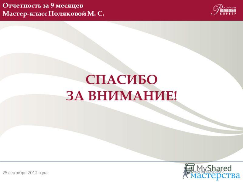 Отчетность за 9 месяцев Мастер-класс Поляковой М. С. СПАСИБО ЗА ВНИМАНИЕ! 25 сентября 2012 года