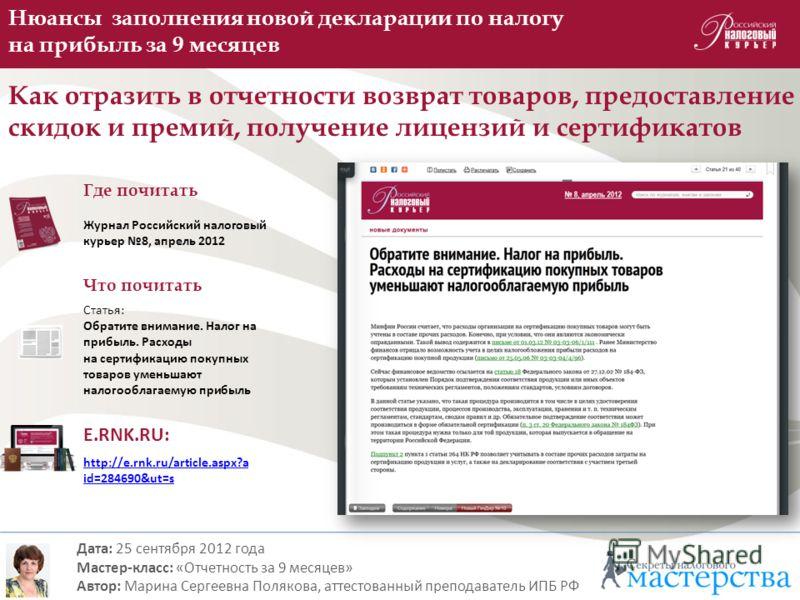 http://e.rnk.ru/article.aspx?a id=284690&ut=s Нюансы заполнения новой декларации по налогу на прибыль за 9 месяцев Как отразить в отчетности возврат товаров, предоставление скидок и премий, получение лицензий и сертификатов Дата: 25 сентября 2012 год