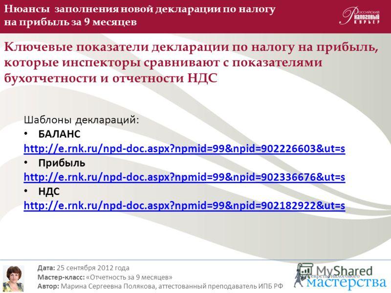 Шаблоны деклараций: БАЛАНС http://e.rnk.ru/npd-doc.aspx?npmid=99&npid=902226603&ut=s Прибыль http://e.rnk.ru/npd-doc.aspx?npmid=99&npid=902336676&ut=s НДС http://e.rnk.ru/npd-doc.aspx?npmid=99&npid=902182922&ut=s Нюансы заполнения новой декларации по