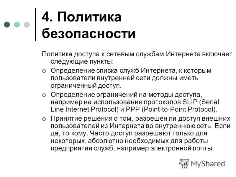 4. Политика безопасности Политика доступа к сетевым службам Интернета включает следующие пункты: Определение списка служб Интернета, к которым пользователи внутренней сети должны иметь ограниченный доступ. Определение ограничений на методы доступа, н