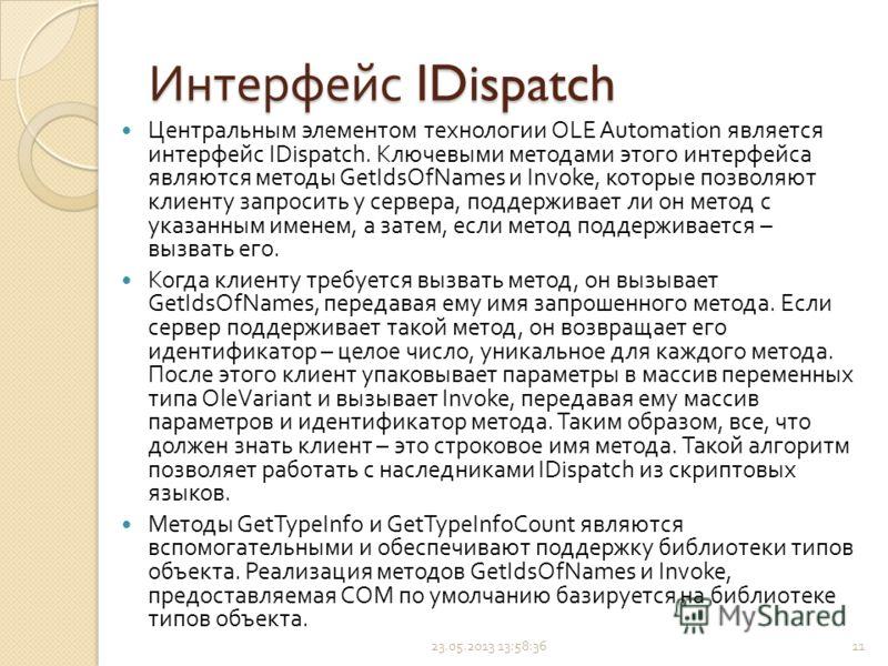 Центральным элементом технологии OLE Automation является интерфейс IDispatch. Ключевыми методами этого интерфейса являются методы GetIdsOfNames и Invoke, которые позволяют клиенту запросить у сервера, поддерживает ли он метод с указанным именем, а за