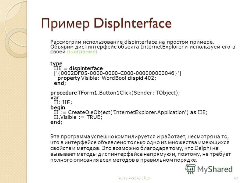 Пример DispInterface Рассмотрим использование dispinterface на простом примере. Объявим диспинтерфейс объекта InternetExplorer и используем его в своей программе:программе type IIE = dispinterface ['{0002DF05-0000-0000-C000-000000000046}'] property V