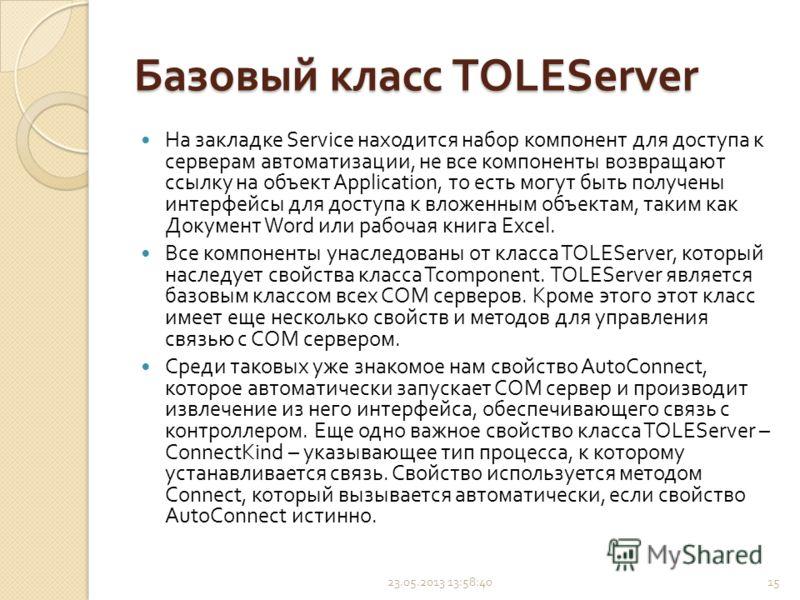 Базовый класс TOLEServer На закладке Service находится набор компонент для доступа к серверам автоматизации, не все компоненты возвращают ссылку на объект Application, то есть могут быть получены интерфейсы для доступа к вложенным объектам, таким как