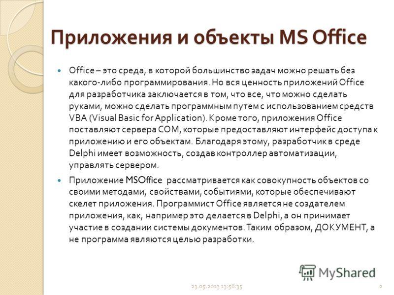 Приложения и объекты MS Office Office – это среда, в которой большинство задач можно решать без какого - либо программирования. Но вся ценность приложений Office для разработчика заключается в том, что все, что можно сделать руками, можно сделать про