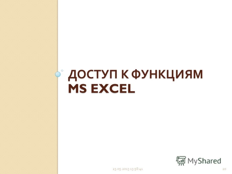 23.05.2013 14:00:2220 ДОСТУП К ФУНКЦИЯМ MS EXCEL