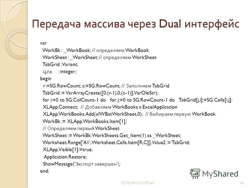 Передача массива через Dual интерфейс var WorkBk : _WorkBook; // определяем WorkBook WorkSheet : _WorkSheet; // определяем WorkSheet TabGrid : Variant; i,j,r,c : integer; begin r:=SG.RowCount; c:=SG.RowCount; // Заполняем TabGrid TabGrid := VarArrayC