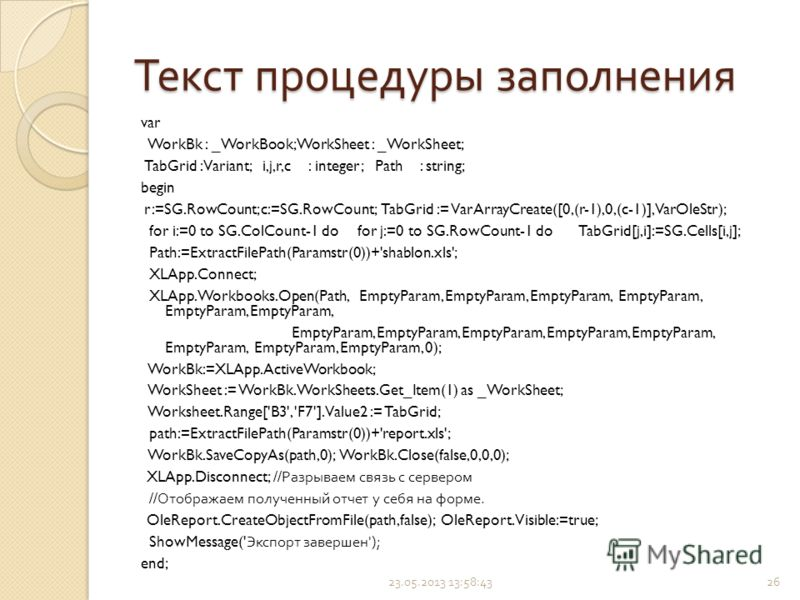 Текст процедуры заполнения var WorkBk : _WorkBook; WorkSheet : _WorkSheet; TabGrid : Variant; i,j,r,c : integer; Path : string; begin r:=SG.RowCount; c:=SG.RowCount; TabGrid := VarArrayCreate([0,(r-1),0,(c-1)],VarOleStr); for i:=0 to SG.ColCount-1 do