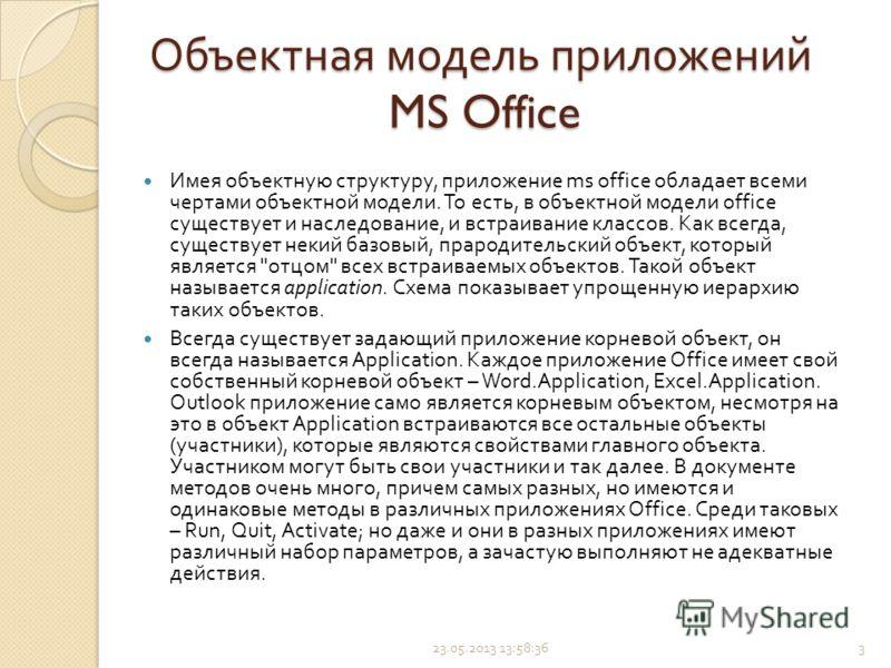 Объектная модель приложений MS Office Имея объектную структуру, приложение ms office обладает всеми чертами объектной модели. То есть, в объектной модели office существует и наследование, и встраивание классов. Как всегда, существует некий базовый, п