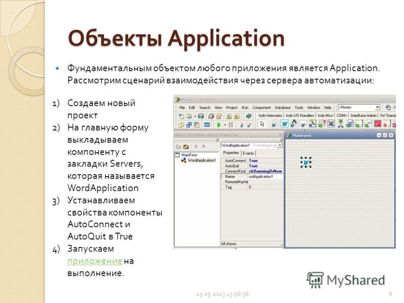 Объекты Application Фундаментальным объектом любого приложения является Application. Рассмотрим сценарий взаимодействия через сервера автоматизации : 23.05.2013 14:00:226 1)Создаем новый проект 2)На главную форму выкладываем компоненту с закладки Ser