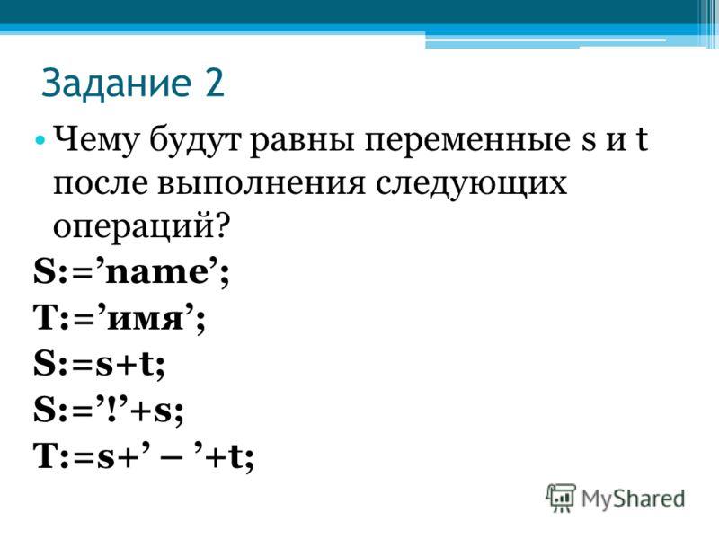 Задание 2 Чему будут равны переменные s и t после выполнения следующих операций? S:=name; T:=имя; S:=s+t; S:=!+s; T:=s+ – +t;