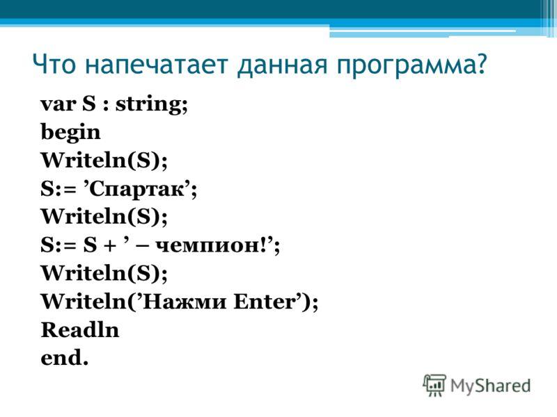 Что напечатает данная программа? var S : string; begin Writeln(S); S:= Спартак; Writeln(S); S:= S + – чемпион!; Writeln(S); Writeln(Нажми Enter); Readln end.