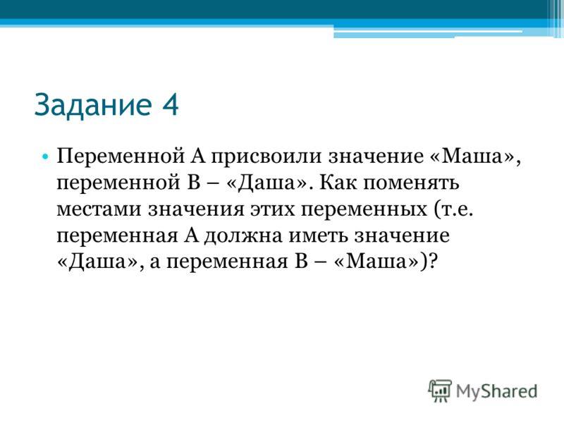 Задание 4 Переменной А присвоили значение «Маша», переменной В – «Даша». Как поменять местами значения этих переменных (т.е. переменная А должна иметь значение «Даша», а переменная В – «Маша»)?