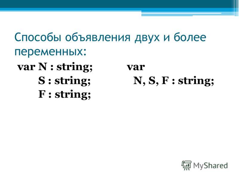 Способы объявления двух и более переменных: var N : string; S : string; F : string; var N, S, F : string;