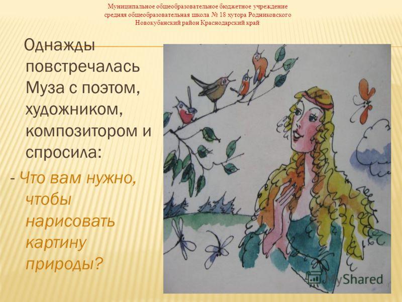 Однажды повстречалась Муза с поэтом, художником, композитором и спросила: - Что вам нужно, чтобы нарисовать картину природы? Муниципальное общеобразовательное бюджетное учреждение средняя общеобразовательная школа 18 хутора Родниковского Новокубански