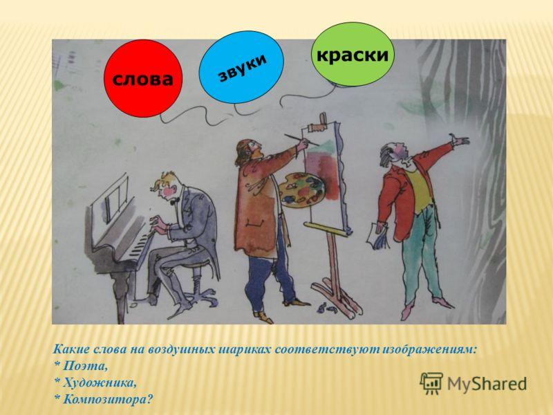 слова звуки краски Какие слова на воздушных шариках соответствуют изображениям: * Поэта, * Художника, * Композитора?