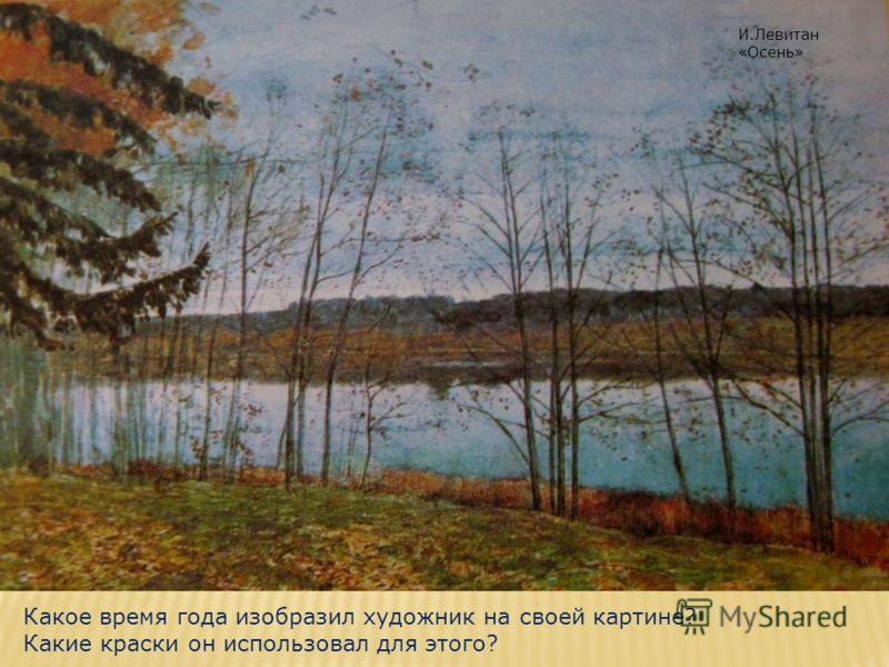 Какое время года изобразил художник на своей картине? Какие краски он использовал для этого? И.Левитан «Осень»