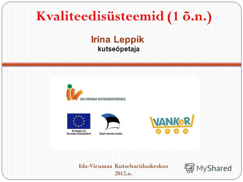 Kvaliteedisüsteemid (1 õ.n.) Ida-Virumaa Kutsehariduskeskus 2012.a. Irina Leppik kutseõpetaja