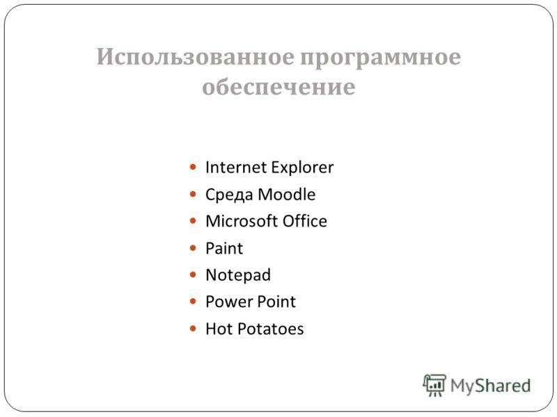 Internet Explorer Среда Moodle Microsoft Office Paint Notepad Power Point Hot Potatoes Использованное программное обеспечение