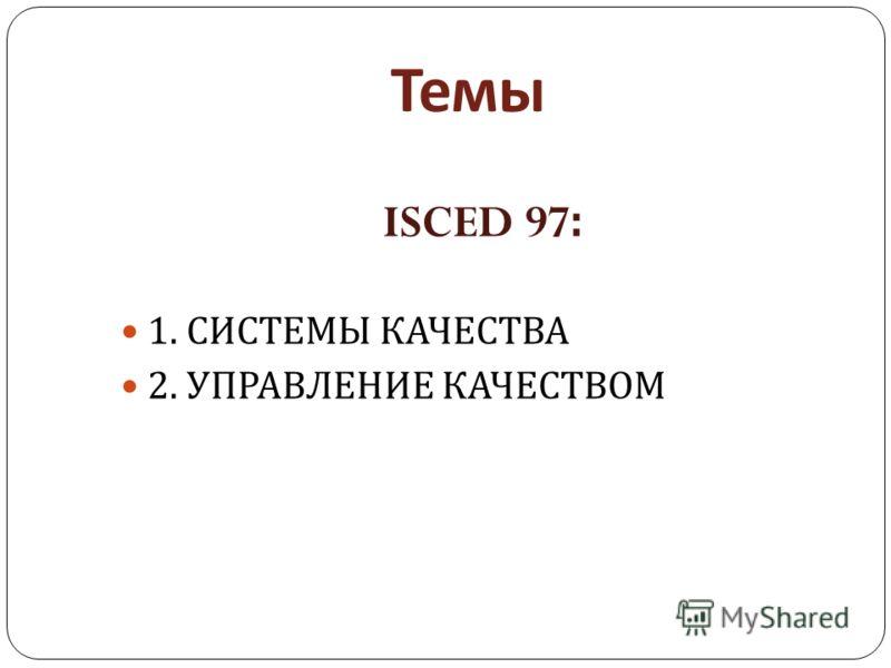 Темы ISCED 97: 1. СИСТЕМЫ КАЧЕСТВА 2. УПРАВЛЕНИЕ КАЧЕСТВОМ