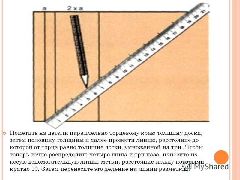 Пометить на детали параллельно торцевому краю толщину доски, затем половину толщины и далее провести линию, расстояние до которой от торца равно толщине доски, умноженной на три. Чтобы теперь точно распределить четыре шипа и три паза, нанесите на кос