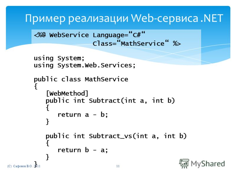 Пример реализации Web-сервиса.NET using System; using System.Web.Services; public class MathService { [WebMethod] public int Subtract(int a, int b) { return a - b; } public int Subtract_vs(int a, int b) { return b - a; } } (C) Сафонов В.О. 201111