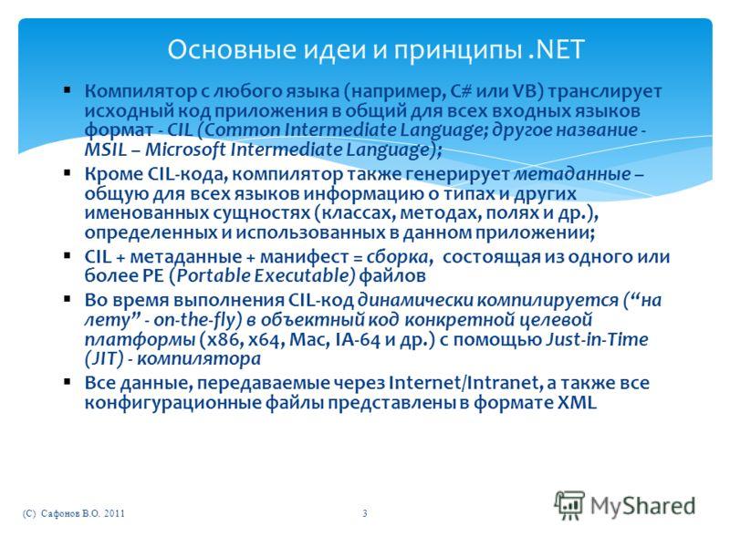 (C) Сафонов В.О. 2011 Основные идеи и принципы.NET Компилятор с любого языка (например, C# или VB) транслирует исходный код приложения в общий для всех входных языков формат - CIL (Common Intermediate Language; другое название - MSIL – Microsoft Inte