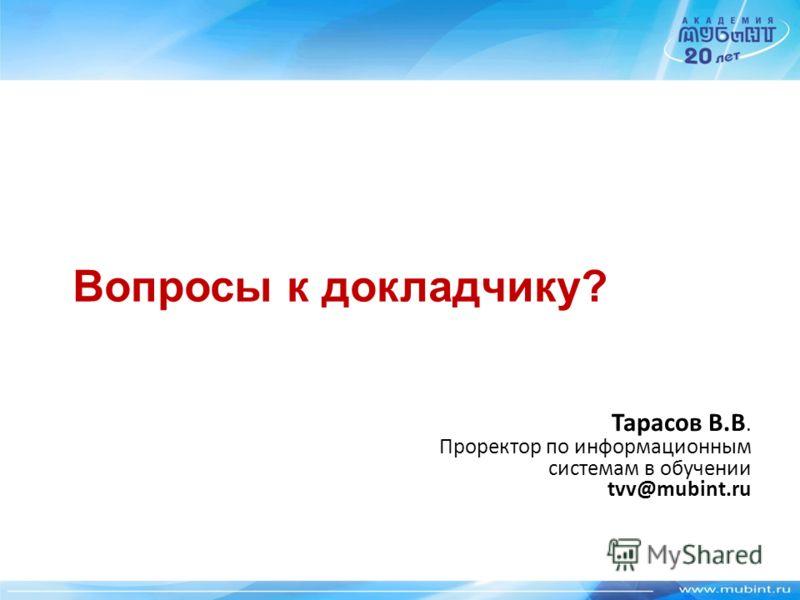 Вопросы к докладчику? Тарасов В.В. Проректор по информационным системам в обучении tvv@mubint.ru