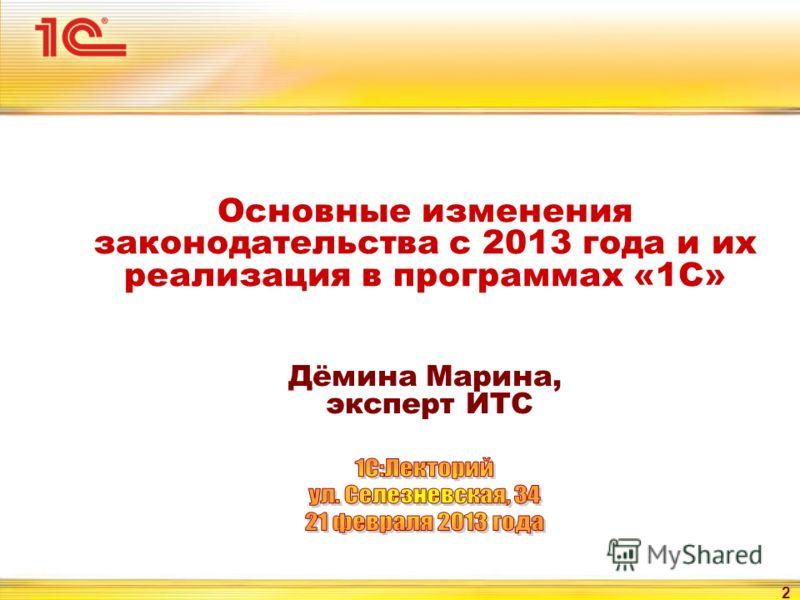 2 Основные изменения законодательства с 2013 года и их реализация в программах «1С» Дёмина Марина, эксперт ИТС