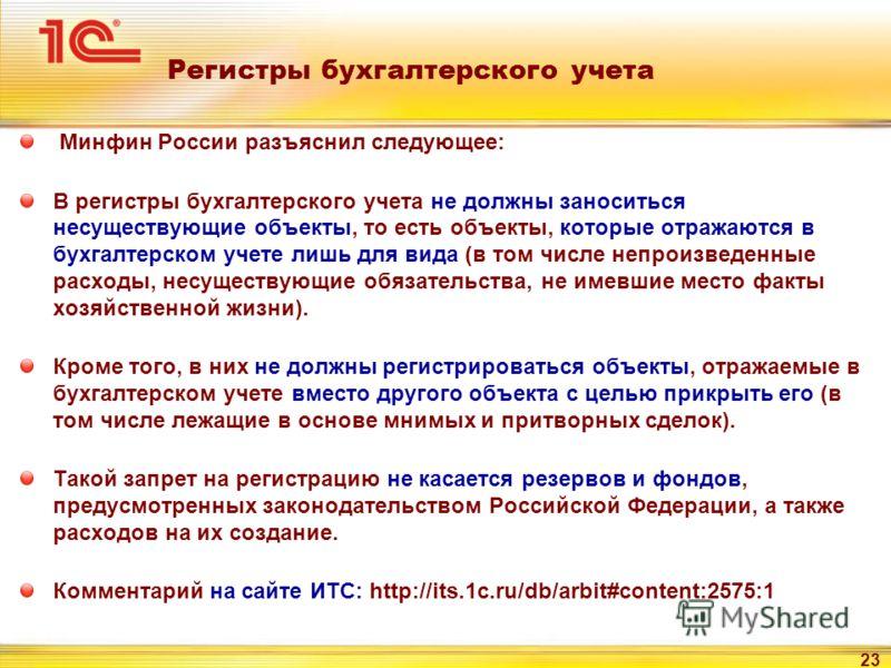 23 Регистры бухгалтерского учета Минфин России разъяснил следующее: В регистры бухгалтерского учета не должны заноситься несуществующие объекты, то есть объекты, которые отражаются в бухгалтерском учете лишь для вида (в том числе непроизведенные расх