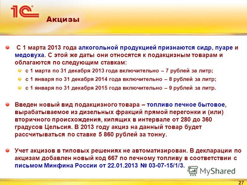 27 Акцизы С 1 марта 2013 года алкогольной продукцией признаются сидр, пуаре и медовуха. С этой же даты они относятся к подакцизным товарам и облагаются по следующим ставкам: с 1 марта по 31 декабря 2013 года включительно – 7 рублей за литр; с 1 январ