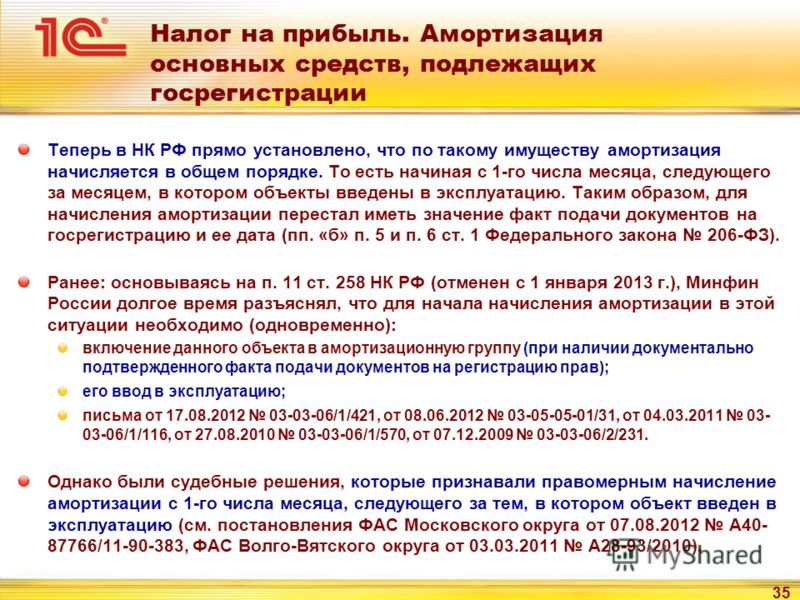 35 Налог на прибыль. Амортизация основных средств, подлежащих госрегистрации Теперь в НК РФ прямо установлено, что по такому имуществу амортизация начисляется в общем порядке. То есть начиная с 1-го числа месяца, следующего за месяцем, в котором объе