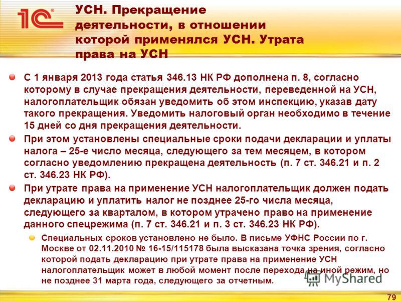 79 УСН. Прекращение деятельности, в отношении которой применялся УСН. Утрата права на УСН С 1 января 2013 года статья 346.13 НК РФ дополнена п. 8, согласно которому в случае прекращения деятельности, переведенной на УСН, налогоплательщик обязан уведо