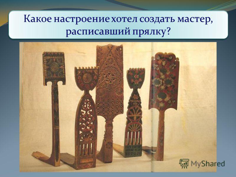 Какие виды орнамента использованы в росписи прялки? Какого цвета больше всего? Какие виды композиции использовал мастер? Как они связаны с формой прялки? Какое настроение хотел создать мастер, расписавший прялку?