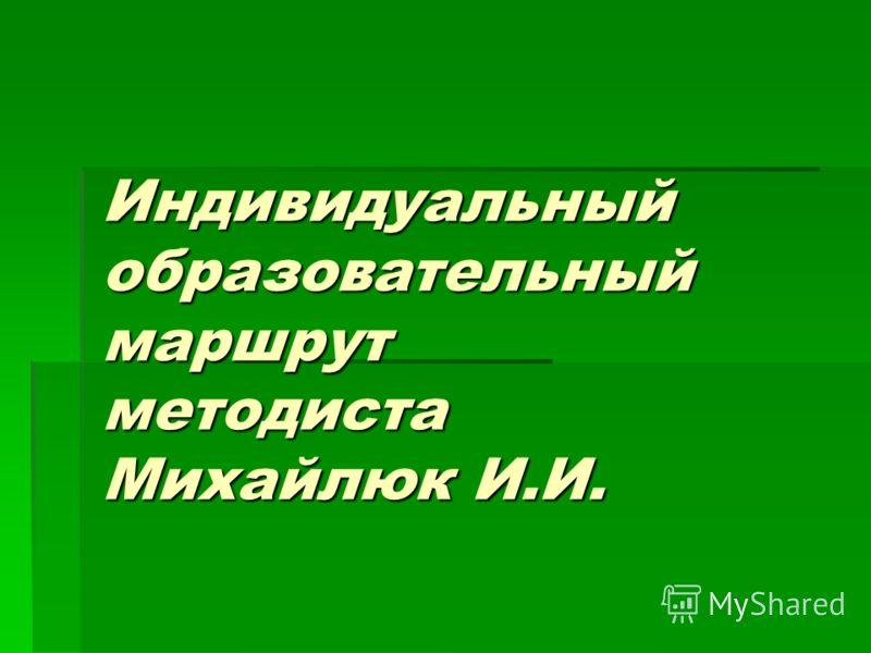 Индивидуальный образовательный маршрут методиста Михайлюк И.И.