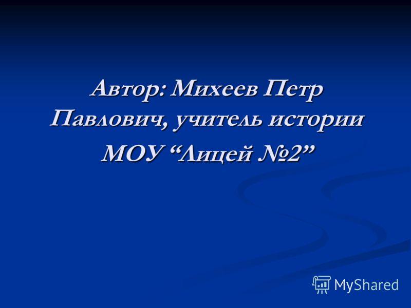 Автор: Михеев Петр Павлович, учитель истории МОУ Лицей 2