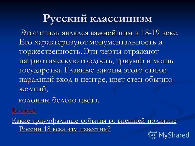 Русский классицизм Этот стиль являлся важнейшим в 18-19 веке. Его характеризуют монументальность и торжественность. Эти черты отражают патриотическую гордость, триумф и мощь государства. Главные законы этого стиля: парадный вход в центре, цвет стен о